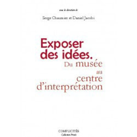 Serge Chaumier et Daniel Jacobi - Exposer des idées - Du musée au Centre d'interprétation.