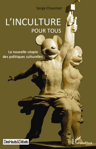 Serge Chaumier - L'inculture pour tous - La nouvelle utopie des politiques culturelles.