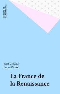 Serge Chirol et Ivan Cloulas - La France de la Renaissance.