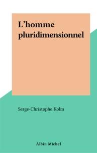 Serge-Christophe Kolm - L'Homme pluridimensionnel - Bouddhisme, marxisme, psychanalyse pour une économie de l'esprit.