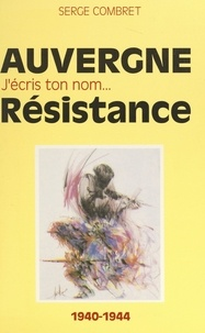 Serge Combret et Robert Chambeiron - J'écris ton nom... Résistance - De ma France à mon Auvergne, 1940-1944.