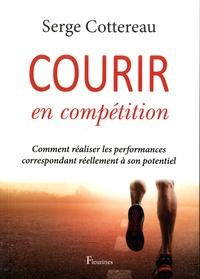 Serge Cottereau - Courir en compétition - Comment réaliser les performances correspondant réellement à son potentiel.