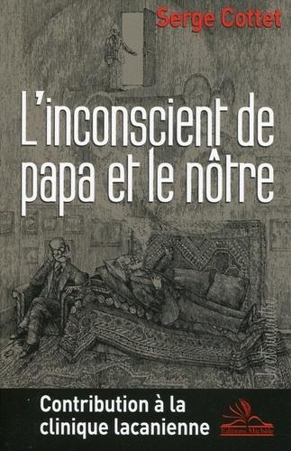 Serge Cottet - L'inconscient de papa et le nôtre - Contribution à la clinique lacanienne.