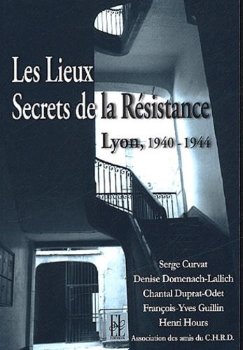 Serge Curvat et Denise Domenach-Lallich - Les lieux secrets de la Résistance - Lyon, 1940-1944.