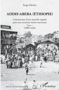 Serge Dewel - Addis-Abeba (Ethiopie) - Construction d'une nouvelle capitale pour une ancienne nation souveraine. Tome 1 (1886-1936).