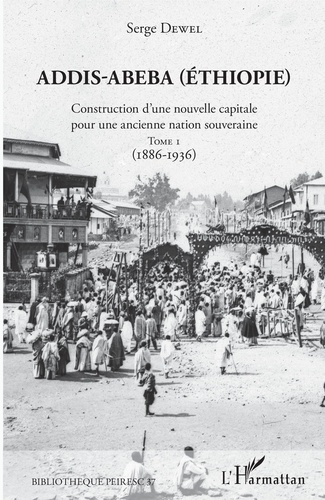 Addis-Abeba (Ethiopie). Construction d'une nouvelle capitale pour une ancienne nation souveraine. Tome 1 (1886-1936)