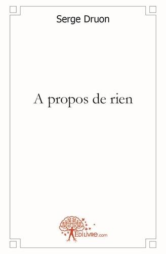 Serge Druon - A propos de rien.