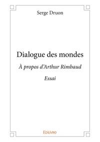Serge Druon - Dialogue des mondes - A propos d'Arthur Rimbaud.