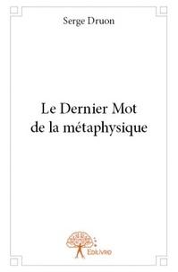 Serge Druon - Le dernier mot de la métaphysique.