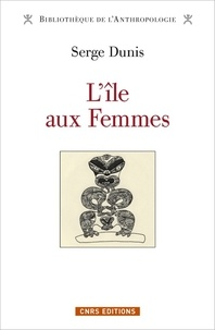 Serge Dunis - L'île aux femmes - 8 000 ans d'un seul et même mythe d'origine en Asie-Pacifique-Amérique.