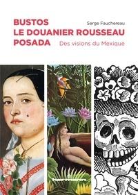 Serge Fauchereau - Bustos, Le Douanier Rousseau, Posada - Des visions du Mexique.