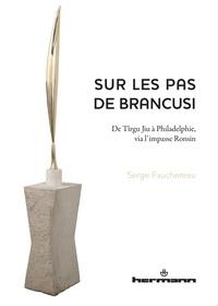 Serge Fauchereau - Sur les pas de Brancusi - De Tîrgu Jiu à Philadelphie, via l'impasse Ronsin.