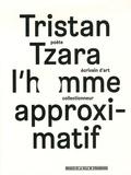 Serge Fauchereau et Henri Béhar - Tristan Tzara, l'homme approximatif.