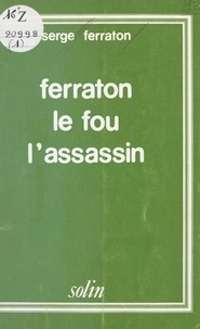 Serge Ferraton et Bernard de Fréminville - Ferraton le fou, l'assassin.