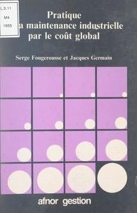 Serge Fougerousse et Jacques Germain - Pratique de la maintenance industrielle par le coût global.