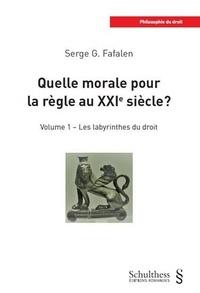 Serge G. Fafalen - Quelle morale pour la règle au XXIe siècle ? - Volume 1, Les labyrinthes du droit.