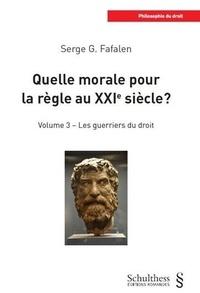 Serge G. Fafalen - Quelle morale pour la règle au XXIe siècle ? - Volume 3, Les guerriers du droit.