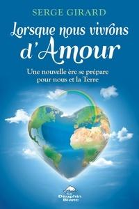 Serge Girard - Lorsque nous vivrons d'Amour - Une nouvelle ère se prépare pour nous et notre Terre.