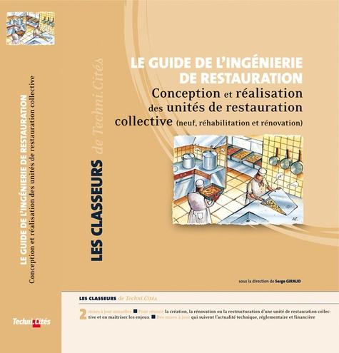 Serge Giraud - Le guide de l'ingénierie de restauration - Conception et réalisation des unités de restauration collective (neuf, réhabilitation et rénovation).
