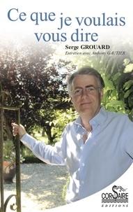 Serge Grouard - Ce que je voulais vous dire.