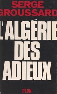 Serge Groussard - L'Algérie des adieux.