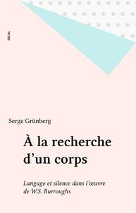 Serge Grünberg - A la recherche d'un corps - Langage et silence dans l'oeuvre de William S. Burroughs.