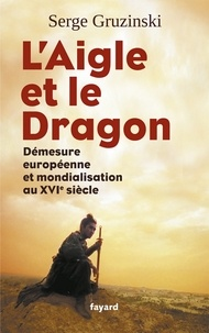 Serge Gruzinski - L'Aigle et le Dragon - Démesure européenne et mondialisation au XVIe siècle.