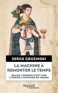 Serge Gruzinski - La machine à remonter le temps - Quand l'Europe s'est mise à écrire l'histoire du monde.