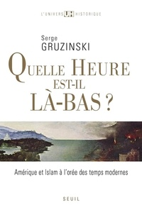 Serge Gruzinski - Quelle heure est-il là-bas ? - Amérique et islam à l'orée des Temps modernes.