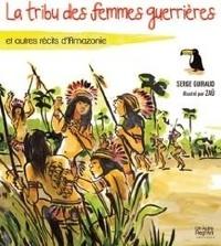 Serge Guiraud et  Zaü - La tribu des femmes guerrières - Et autres récits d'Amazonie.
