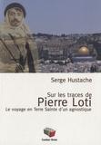 Serge Hustache - Sur les pas de Pierre Loti - Le voyage en Terre Sainte d'un agnostique.