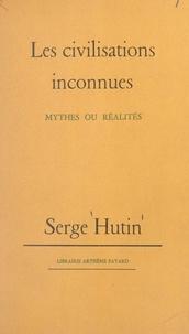 Serge Hutin - Les civilisations inconnues - Mythes ou réalités.