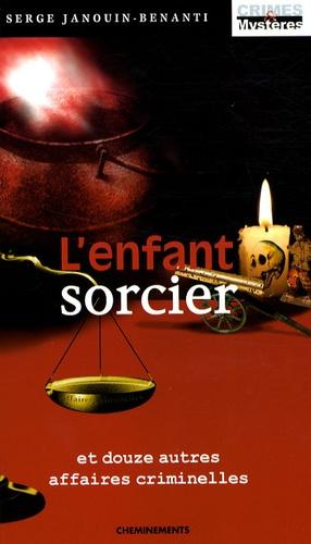 Serge Janouin-Benanti - L'enfant sorcier - Et douze autres affaires criminelles.