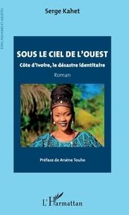 Serge Kahet - Sous le ciel de l'Ouest - Côte d'Ivoire, le désastre identitaire.