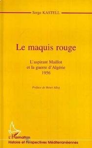 Serge Kastell - Le maquis rouge - L'aspirant Maillot et la guerre d'Algérie, 1956.