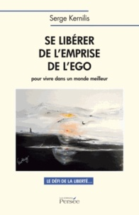 Serge Kernilis - Se libérer de l'emprise de l'ego pour vivre dans un monde meilleur - Le défi de la liberté....