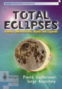 Serge Koutchmy et Pierre Guillermier - TOTAL ECLIPSES : SCIENCE OBSERVATIONS MYHTS AND LEGENDS.
