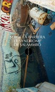 Serge La Barbera - Le syndrome de Salammbô.