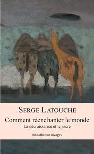 Serge Latouche - Comment réenchanter le monde - La décroissance et le sacré.