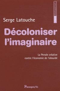 Serge Latouche - Décoloniser l'imaginaire - La pensée créative contre l'économie de l'absurde.