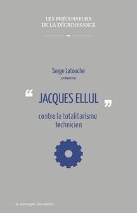 Serge Latouche - Jacques Ellul contre le totalitarisme technicien.