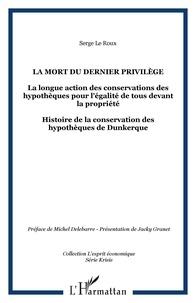 Serge Le Roux - La mort du dernier privilège - La longue action des conservations des hypothèques pour l'égalité de tous devant la propriété - Histoire de la conservation des hypothèques de Dunkerque.
