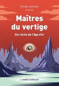 Serge Lehman - Maîtres du vertige - Six récits de l'âge d'or.