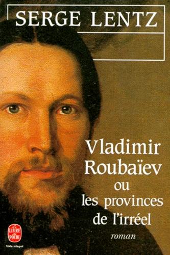 Serge Lentz - Vladimir Roubaïev ou les Provinces de l'irréel.