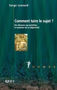 Serge Lesourd - Comment taire le sujet ? - Des discours aux parlottes libérales.