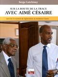 Serge Letchimy - Sur la route de la trace avec Aimé Césaire - Suivi de Un moment de régénération, la résolution Césaire.