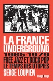 Serge Loupien - La France underground - Free jazz et rock pop, 1965/1979, le temps des utopies.