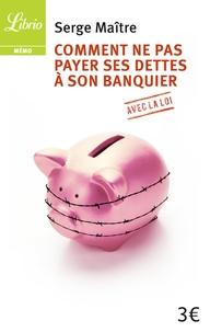 Serge Maitre - Comment ne pas payer ses dettes à son banquier avec la loi.