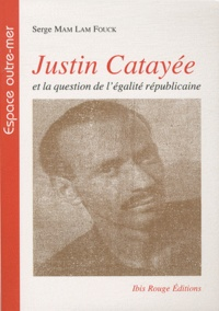 Serge Mam Lam Fouck - Justin Catayée et la question de l'égalité républicaine.
