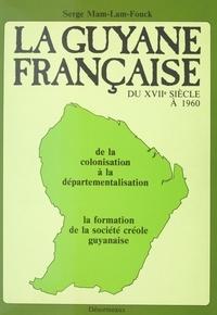 Serge Mam-Lam-Fouck - La Guyane française du XVIIe siècle à 1960 : de la colonisation à la départementalisation, la formation de la société créole guyanaise.